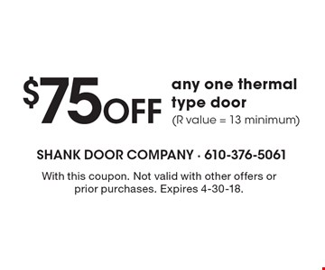 $75 Off any one thermal type door (R value = 13 minimum). With this coupon. Not valid with other offers or prior purchases. Expires 4-30-18.