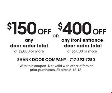 $400 OFF any front entrance door order total of $6,000 or more OR $150 OFF any door order total of $2,000 or more. With this coupon. Not valid with other offers or prior purchases. Expires 5-18-18.