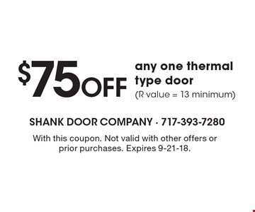 $75OFF any one thermal type door (R value = 13 minimum). With this coupon. Not valid with other offers or prior purchases. Expires 9-21-18.