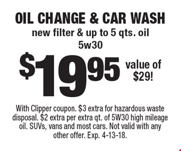 $19.95 oil change & car wash. New filter & up to 5 qts. oil (5w30). Value of $29! With Clipper coupon. $3 extra for hazardous waste disposal. $2 extra per extra qt. of 5W30 high mileage oil. SUVs, vans and most cars. Not valid with any other offer. Exp. 4-13-18.