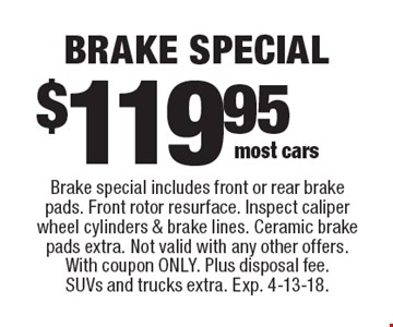 $119.95 brake special. Brake special includes front or rear brake pads. Front rotor resurface. Inspect caliper wheel cylinders & brake lines. Ceramic brake pads extra. Not valid with any other offers. With coupon only. Plus disposal fee. SUVs and trucks extra. Exp. 4-13-18.