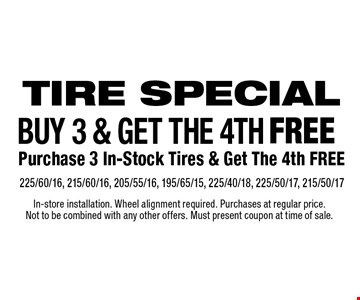 Tire special Buy 3 & get the 4th free Purchase 3 In-Stock Tires & Get The 4th Free225/60/16, 215/60/16, 205/55/16, 195/65/15, 225/40/18, 225/50/17, 215/50/17 . In-store installation. Wheel alignment required. Purchases at regular price. Not to be combined with any other offers. Must present coupon at time of sale.