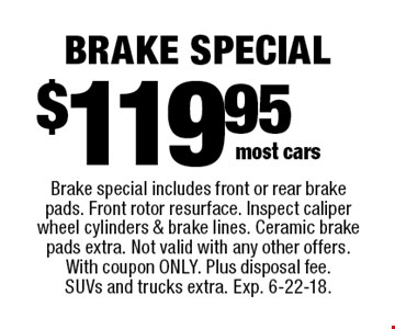 $119.95 brake special. Brake special includes front or rear brake pads. Front rotor resurface. Inspect caliper wheel cylinders & brake lines. Ceramic brake pads extra. Not valid with any other offers. With coupon only. Plus disposal fee. SUVs and trucks extra. Exp. 6-22-18.