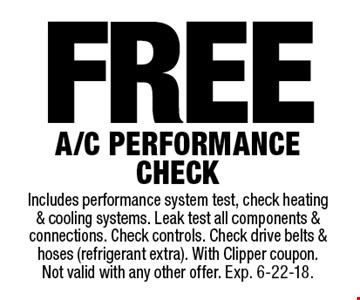 Free A/C performance check. Includes performance system test, check heating & cooling systems. Leak test all components & connections. Check controls. Check drive belts & hoses (refrigerant extra). With Clipper coupon. Not valid with any other offer. Exp. 6-22-18.