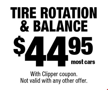$44.95 tire rotation & balance most cars. With Clipper coupon.Not valid with any other offer.
