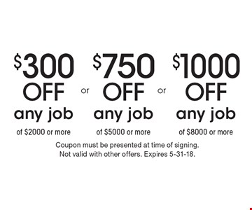 $1000 Off any job of $8000 or more. $750 Off any job of $5000 or more. $300 Off any job of $2000 or more. Coupon must be presented at time of signing.Not valid with other offers. Expires 5-31-18.