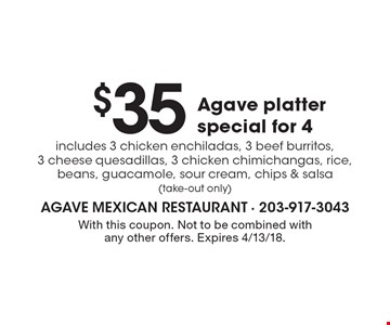 $35 Agave platter special for 4 includes 3 chicken enchiladas, 3 beef burritos, 3 cheese quesadillas, 3 chicken chimichangas, rice, beans, guacamole, sour cream, chips & salsa(take-out only). With this coupon. Not to be combined with any other offers. Expires 4/13/18.