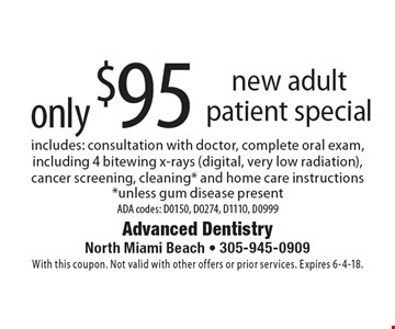 Only $95 new adult patient special. Includes: consultation with doctor, complete oral exam, including 4 bitewing x-rays (digital, very low radiation), cancer screening, cleaning* and home care instructions *unless gum disease present. ADA codes: D0150, D0274, D1110, D0999. With this coupon. Not valid with other offers or prior services. Expires 6-4-18.