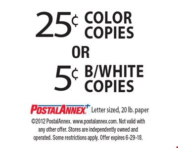 25¢ COLOR copies. 5¢ B/White copies. Letter sized, 20 lb. paper. 2012 PostalAnnex. www.postalannex.com. Not valid with any other offer. Stores are independently owned and operated. Some restrictions apply. Offer expires 6-29-18.