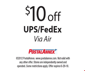 $10 off UPS/FedEx Via Air. 2012 PostalAnnex. www.postalannex.com. Not valid with any other offer. Stores are independently owned and operated. Some restrictions apply. Offer expires 6-29-18.