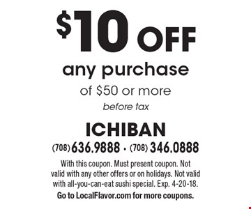 $10 off any purchase of $50 or more before tax. With this coupon. Must present coupon. Not valid with any other offers or on holidays. Not valid with all-you-can-eat sushi special. Exp. 4-20-18. Go to LocalFlavor.com for more coupons.