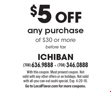 $5 off any purchase of $30 or more before tax. With this coupon. Must present coupon. Not valid with any other offers or on holidays. Not valid with all-you-can-eat sushi special. Exp. 4-20-18. Go to LocalFlavor.com for more coupons.