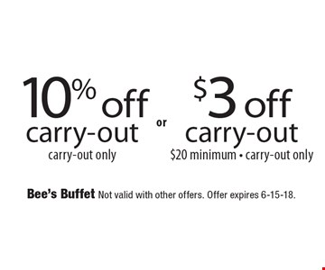 10% off carry-out carry-out only or $3 off carry-out $20 minimum - carry-out only. Bee's Buffet Not valid with other offers. Offer expires 6-15-18.
