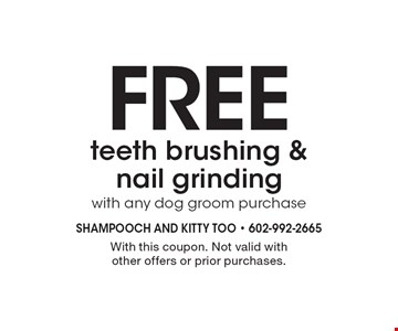 Free teeth brushing &nail grinding with any dog groom purchase. With this coupon. Not valid with other offers or prior purchases.