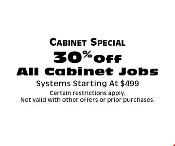 Cabinet Special 30% Off All Cabinet Jobs Systems Starting At $499. Certain restrictions apply. 