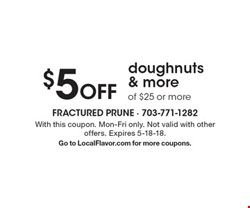$5 Off doughnuts & more of $25 or more. With this coupon. Mon-Fri only. Not valid with other offers. Expires 5-18-18.Go to LocalFlavor.com for more coupons.