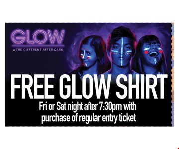 FREE GLOW SHIRT FRI OR SAT AFTER 7:30PM WITH PURCHASE OF REGULAR ENTRY TICKET.