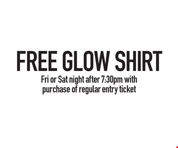 FREE GLOW SHIRT Fri or Sat night after 7:30pm with purchase of regular entry ticket.