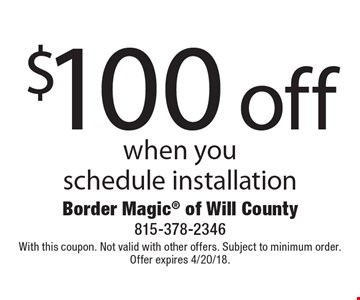 $100 off service when you schedule installation. With this coupon. Not valid with other offers. Subject to minimum order. Offer expires 4/20/18.