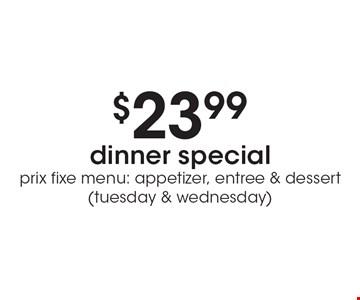 $23.99 dinner special. Prix fixe menu: appetizer, entree & dessert (tuesday & wednesday).