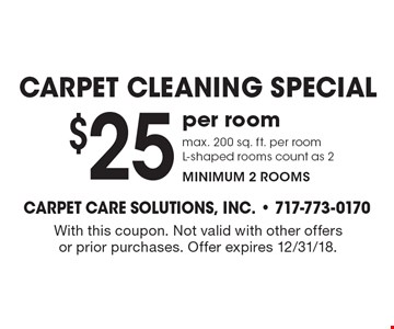 Carpet cleaning special. $25 per room max. 200 sq. ft. per room L-shaped rooms count as 2 minimum 2 rooms. With this coupon. Not valid with other offers or prior purchases. Offer expires 12/31/18.