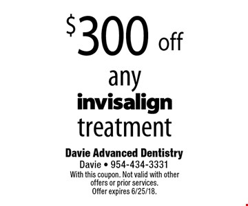 $300 off any invisalign treatment. With this coupon. Not valid with other offers or prior services. Offer expires 6/25/18.