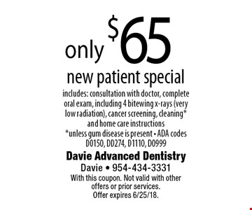 only $65 new patient special includes: consultation with doctor, complete oral exam, including 4 bitewing x-rays (very low radiation), cancer screening, cleaning* and home care instructions *unless gum disease is present - ADA codes D0150, DD274, D1110, D0999. With this coupon. Not valid with other offers or prior services. Offer expires 6/25/18.