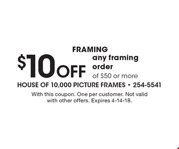 Framing $10 Off any framing order of $50 or more. With this coupon. One per customer. Not valid with other offers. Expires 4-14-18.