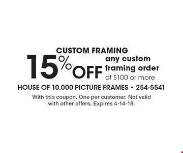 Custom Framing 15% Off any custom framing order of $100 or more. With this coupon. One per customer. Not valid with other offers. Expires 4-14-18.