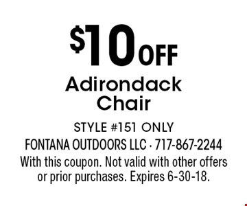 $10 Off Adirondack Chair. STYLE #151 ONLY. With this coupon. Not valid with other offers or prior purchases. Expires 6-30-18.