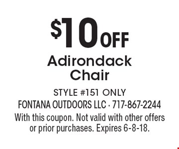 $10 Off Adirondack Chair STYLE #151 ONLY. With this coupon. Not valid with other offers or prior purchases. Expires 6-8-18.