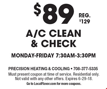 $89 A/C clean & check. Monday-Friday 7:30am-3:30pm. Reg. $129. Must present coupon at time of service. Residential only. Not valid with any other offers. Expires 6-29-18. Go to LocalFlavor.com for more coupons.