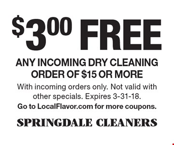 $3.00 free Any incoming dry cleaning order of $15 or more. With incoming orders only. Not valid with other specials. Expires 3-31-18. Go to LocalFlavor.com for more coupons.