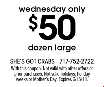 Wednesday only $50 dozen large. With this coupon. Not valid with other offers or prior purchases. Not valid holidays, holiday weeks or Mother's Day. Expires 6/15/18.