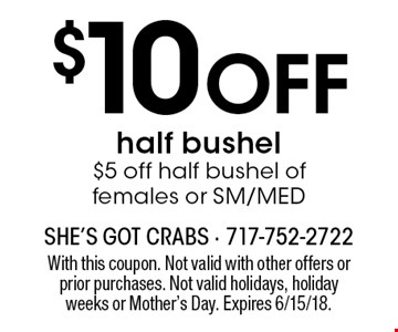 $10 Off half bushel $5 off half bushel of females or SM/MED. With this coupon. Not valid with other offers or prior purchases. Not valid holidays, holiday weeks or Mother's Day. Expires 6/15/18.