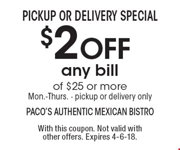 Pickup or delivery special. $2 off any bill of $25 or more. Mon.-Thurs. - pickup or delivery only. With this coupon. Not valid with other offers. Expires 4-6-18.