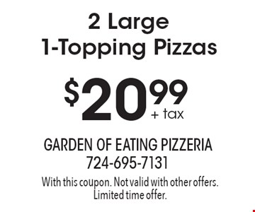 $20.99 + tax 2 Large 1-Topping Pizzas. With this coupon. Not valid with other offers. Limited time offer.