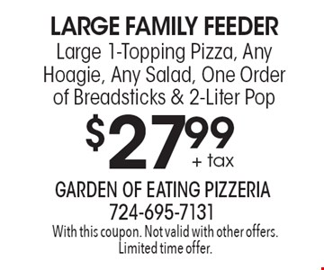 Large Family Feeder $27.99 + tax Large 1-Topping Pizza, Any Hoagie, Any Salad, One Order of Breadsticks & 2-Liter Pop. With this coupon. Not valid with other offers. Limited time offer.