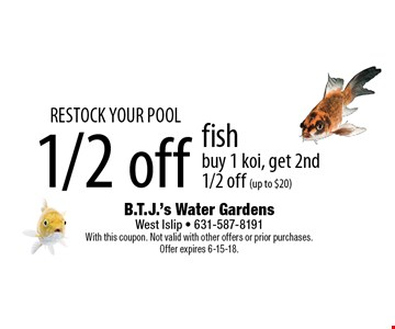 RESTOCK YOUR POOL 1/2 off fish. Buy 1 koi, get 2nd 1/2 off (up to $20). With this coupon. Not valid with other offers or prior purchases. Offer expires 6-15-18.