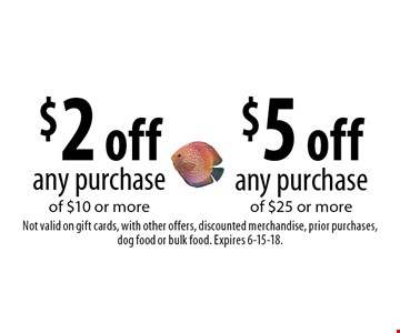 $2 off any purchase of $10 or more or $5 off any purchase of $25 or more. Not valid on gift cards, with other offers, discounted merchandise, prior purchases, dog food or bulk food. Expires 6-15-18.