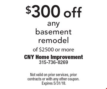 $300 off any basement remodel of $2500 or more. Not valid on prior services, prior contracts or with any other coupon.Expires 5/31/18.