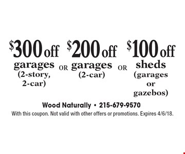 $300 off garages (2-story, 2-car). $200 off garages (2-car). $100 off sheds (garages or gazebos). With this coupon. Not valid with other offers or promotions. Expires 4/6/18.