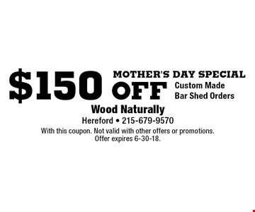 MOther's day special $150 off Custom Made Bar Shed Orders. With this coupon. Not valid with other offers or promotions. Offer expires 6-30-18.