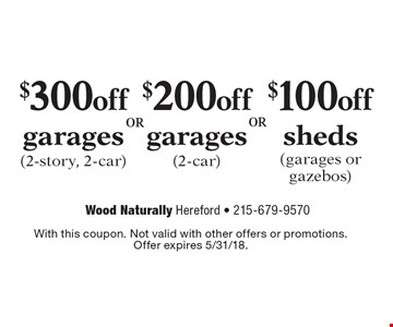 $300 off garages (2-story, 2-car), $200 off garages (2-car) or $100 off sheds (garages or gazebos). With this coupon. Not valid with other offers or promotions.Offer expires 5/31/18.