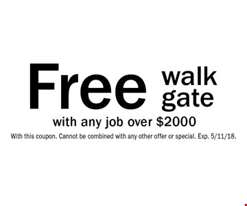 Free walk gate with any job over $2000. With this coupon. Cannot be combined with any other offer or special. Exp. 5/11/18.