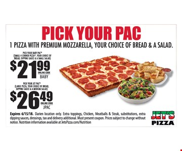 Pick your pac. 1 pizza with premium mozzarella, your choice of bread & a salad. $21.99 pick your baby pac (small 4 corner pizza, your choice of bread, dipping sauce & small salad) Online Code BABY. $26.49 pick your jet pac (large pizza, your choice of bread, dipping sauce & a medium salad) Online Code JPAC. Expires 6/15/18. Darien location only. Extra toppings, chicken, meatballs & steak, substitutions, extra dipping sauces, dressings, tax and delivery additional. Must present coupon. Prices subject to change without notice. Nutrition information available at JetsPizza.com/Nutrition.