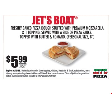Jets Boat. $5.99 freshly baked pizza dough stuffed with premium mozzarella & 1-topping. Served with a side of pizza sauce. Topped with butter & Romano. (Personal size, 8