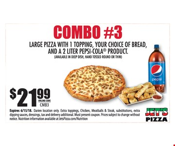 Combo #3. $21.99 large pizza with 1 topping, your choice of bread, and a 2-liter Pepsi-Cola product. (Available in deep dish, hand tossed round or thin). Online Code CMB3. Expires 6/15/18. Darien location only. Extra toppings, chicken, meatballs & steak, substitutions, extra dipping sauces, dressings, tax and delivery additional. Must present coupon. Prices subject to change without notice. Nutrition information available at JetsPizza.com/Nutrition.