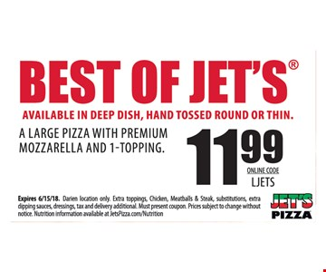 Best of Jets. Available in deep dish, hand tossed round or thin. $11.99 a large pizza with premium mozzarella and 1-topping. Online Code LJETS. Expires 6/15/18. Darien location only. Extra toppings, chicken, meatballs & steak, substitutions, extra dipping sauces, dressings, tax and delivery additional. Must present coupon. Prices subject to change without notice. Nutrition information available at JetsPizza.com/Nutrition.