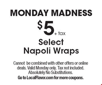 Monday madness $5+ tax select Napoli wraps. Cannot be combined with other offers or online deals. Valid Monday only. Tax not included. Absolutely no substitutions. Go to LocalFlavor.com for more coupons.
